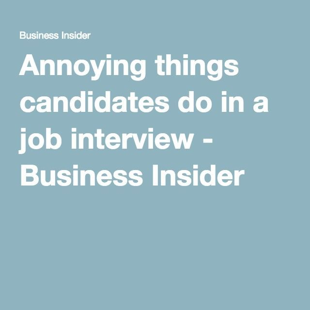 Annoying things candidates do in a job interview - Business Insider