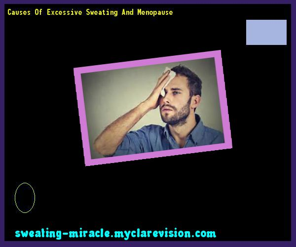 Causes Of Excessive Sweating And Menopause 162108 - Your Body to Stop Excessive Sweating In 48 Hours - Guaranteed!