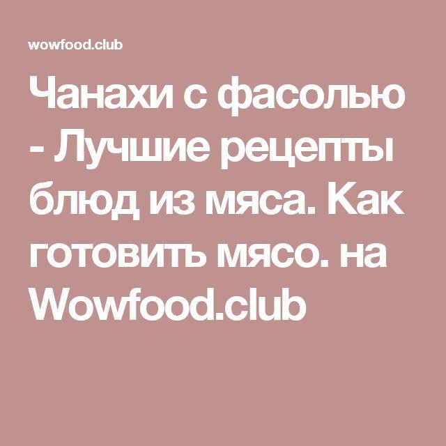 Чанахи с фасолью - Лучшие рецепты блюд из мяса. Как готовить мясо.  на Wowfood.club