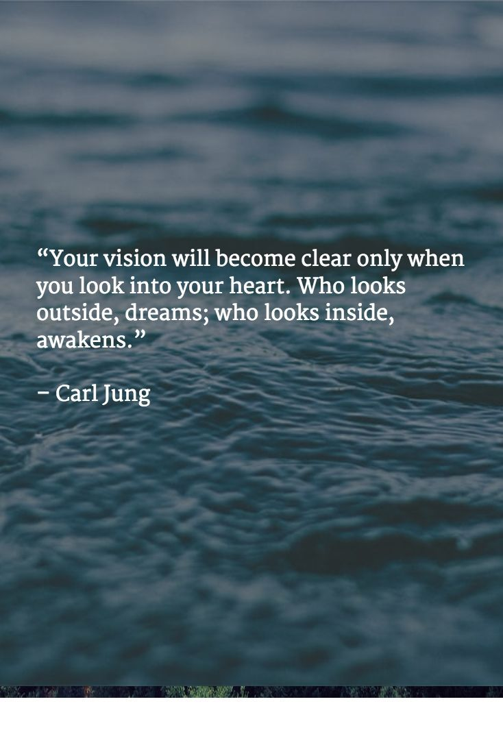 """Your vision will become clear only when you look into your heart. Who looks outside, dreams; who looks inside, awakens."" – Carl Jung"