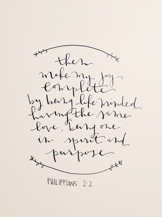 "1 ""If therefore there is any encouragement in Christ, if there is any consolation of love, if there is any fellowship of the Spirit, if any affection and compassion, 2 make my joy complete by being of the same mind, maintaining the same love, united in spirit, intent on one purpose."" Philippians 2:1-2"