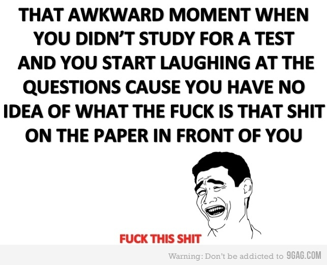This happens everythime I take a test in my kinship class, and people give my funny looks, the only difference is that I actually study