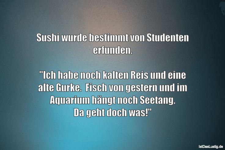 """Sushi wurde bestimmt von Studenten erfunden.  """"Ich habe noch kalten Reis und eine alte Gurke.  Fisch von gestern und im Aquarium hängt noch Seetang. Da geht doch was!"""" ... gefunden auf https://www.istdaslustig.de/spruch/2626"""