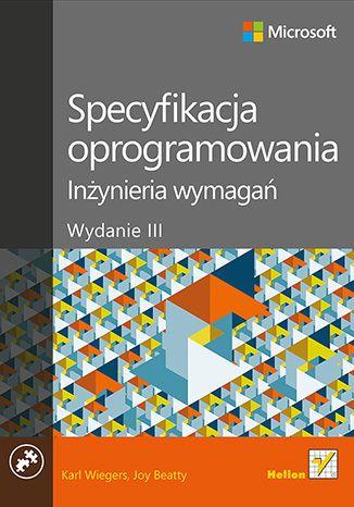 Specyfikacja oprogramowania. Inżynieria wymagań. Wydanie III - Karl E Wiegers, Joy Beatty