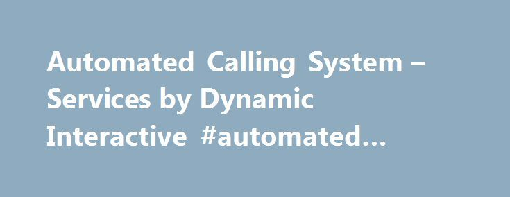 Automated Calling System – Services by Dynamic Interactive #automated #dialing #system http://donate.nef2.com/automated-calling-system-services-by-dynamic-interactive-automated-dialing-system/  # Our Automated Calling System Services Help Telemarketers You can reach more customers by using Dynamic Interactive s automated calling system. Our cloud based software allows you to reach more prospects, and close more sales, than ever before. In order to get started all you need to do is create an…