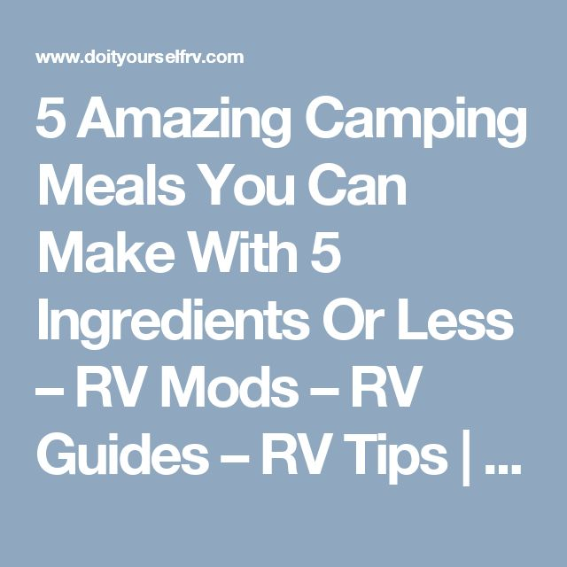 5 Amazing Camping Meals You Can Make With 5 Ingredients Or Less – RV Mods – RV Guides – RV Tips | DoItYourselfRV