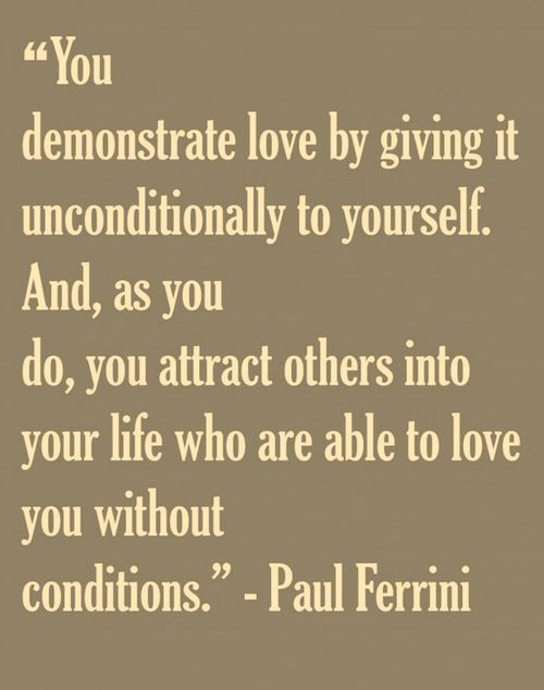 """""""You demonstrate love by giving it unconditionally to yourself. And, as you do, you attract others into your life who are able to love you without conditions."""" - Paul Ferrini"""