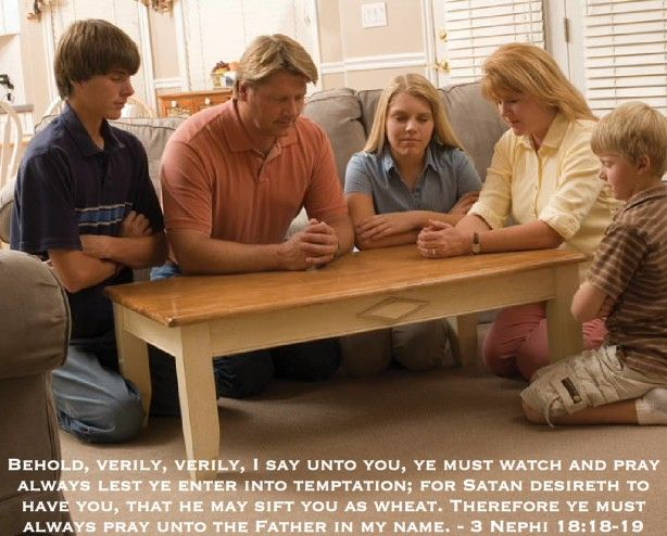 """•""""Pray always, lest you enter into temptation and lose your reward."""" (Doctrine and Covenants 31:12) •""""Pray in your families unto the Father, always in my name, that your wives and your children may be blessed."""" (3 Nephi 18:21) •""""Search diligently, pray always, and be believing, and all things shall work together for your good, if ye walk uprightly and remember [your] covenant[s]."""" (Doctrine and Covenants 90:24) https://www.lds.org/family/prayer?lang=eng"""