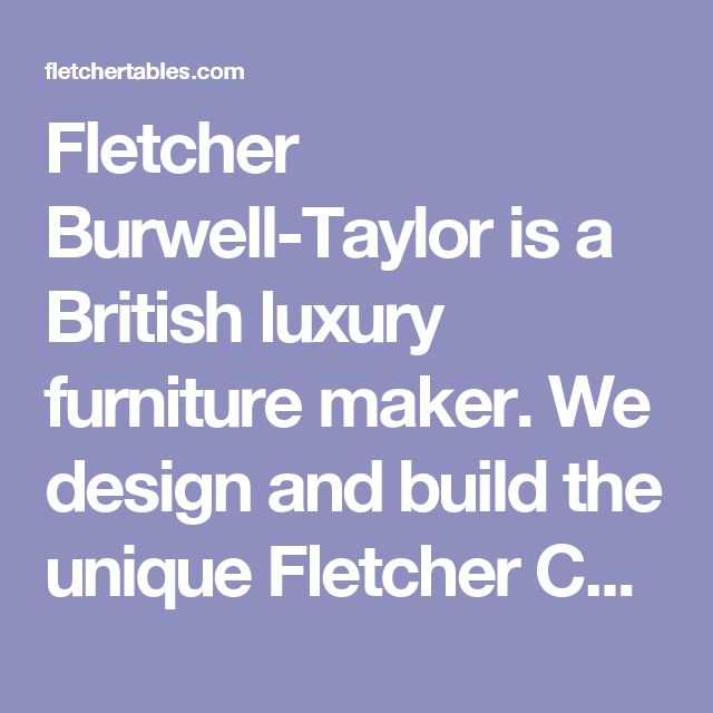Fletcher Burwell-Taylor is a British luxury furniture maker.  We design and build the unique Fletcher Capstan Table.  Sizes  The area of the table top expands by 73% enabling each table to be have two sizes with varying seating capacities. We produce three standard sizes of table: