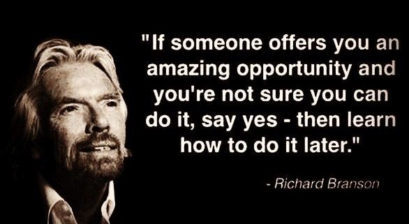 If someone offers you an amazing opportunity and you're not sure you can do it, say yes - then learn how to do it later. ~ Richard Branson