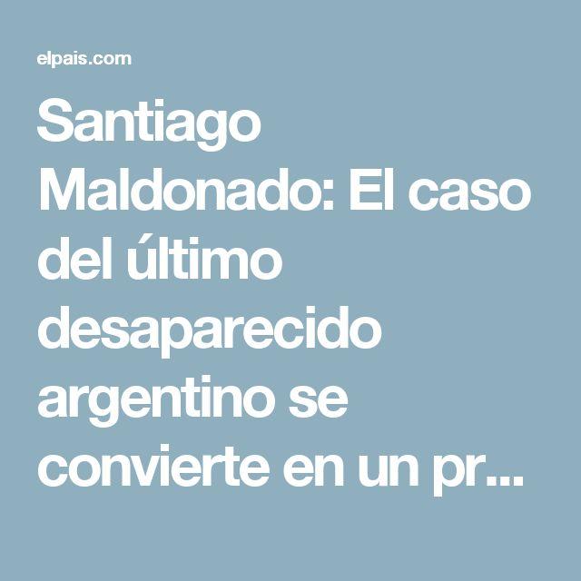 Santiago Maldonado:  El caso del último desaparecido argentino se convierte en un problema grave para Macri | Argentina | EL PAÍS