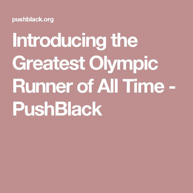 Introducing the Greatest Olympic Runner of All Time - PushBlack
