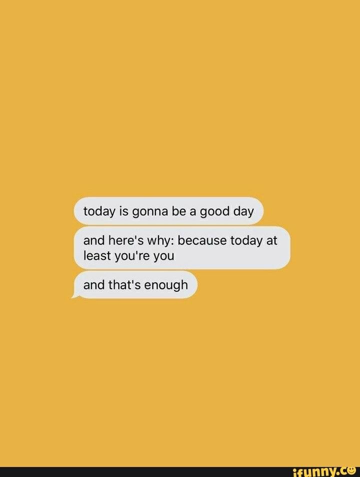 Today Is Gonna Be A Good Day And Here S Why Because Today At Least You Re You And That S Enough Ifunny Good Day Quotes Positive Quotes For Life Its Okay Quotes