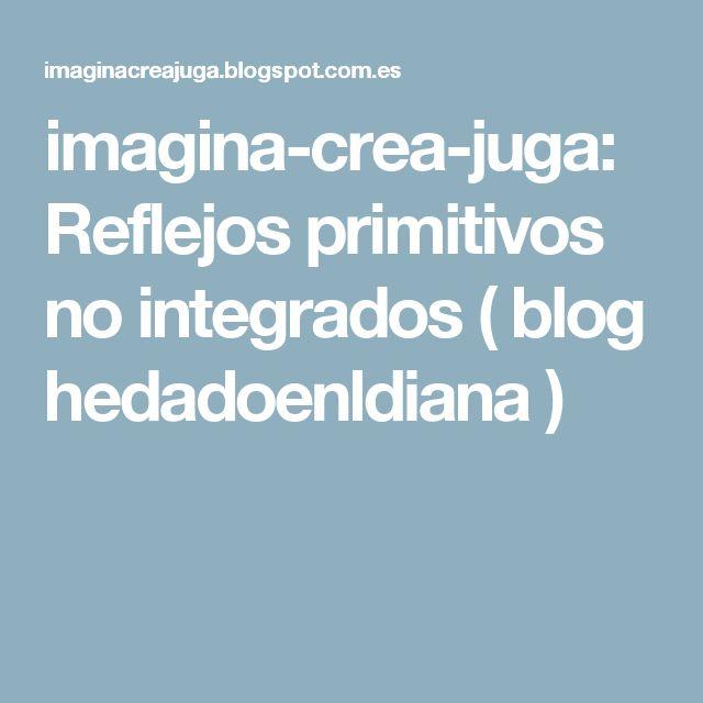 imagina-crea-juga: Reflejos primitivos no integrados ( blog hedadoenldiana )