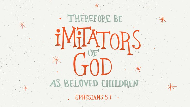 Therefore be imitators of God, as beloved children. —Ephesians 5:1