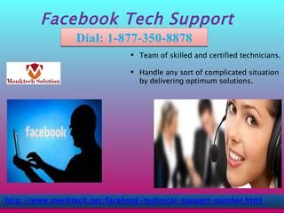 Avoid all pestilent FB errors with Facebook Tech Support 1-877-350-8878Facebook tech support is one of the largest means of communication which we can rely upon unhesitatingly. Now it's time to get out of this hell and enjoy fully with the different features of FB account. To know exciting features call us at Facebook Tech Support number 1-877-350-8878. http://www.monktech.net/facebook-technical-support-number.html