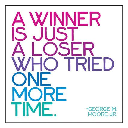 """""""A winner is just a loser who tried one more time.""""  -- George M. Moore, Jr."""