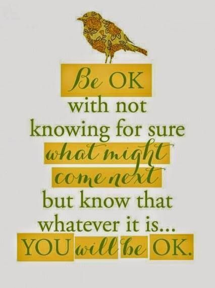 You. Will. Be. Okay. Be okay with not knowing for sure what might come next, but know that whatever it is�you will be okay.