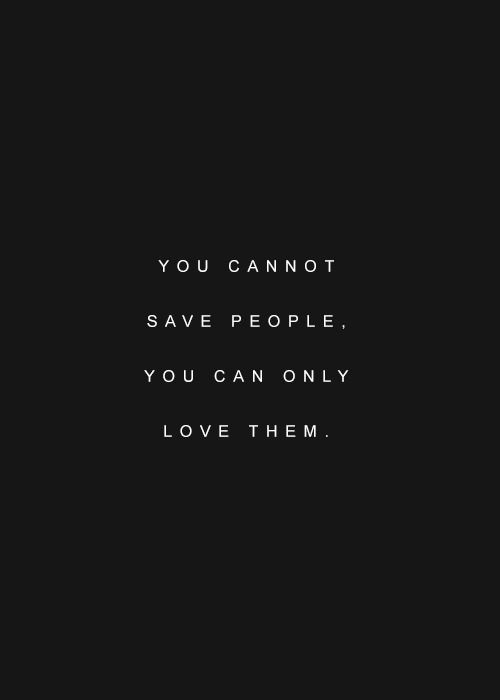Love. I know too many Christians who think they can save people..