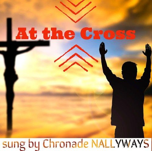 "CHECK OUT !!! NEW Gospel Music  ""At the Cross"" by Chronade NALLYWAYS."