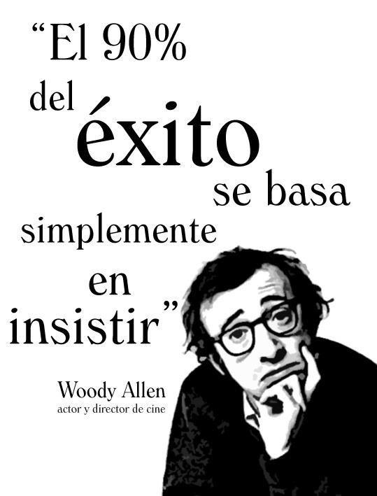 El 90% del éxito se basa simplemente en insistir-. Woody Allen ...