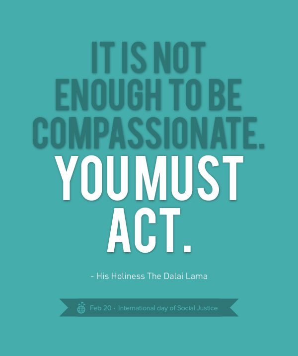 International Day for Social Justice! Compassion and empathy only go so far in instituting a change. Action is when change and recourse can make a difference.