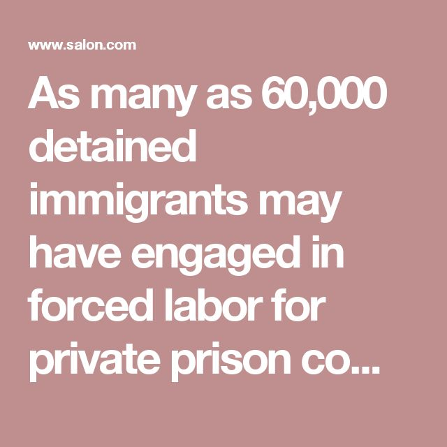 As many as 60,000 detained immigrants may have engaged in forced labor for private prison companies - Salon.com