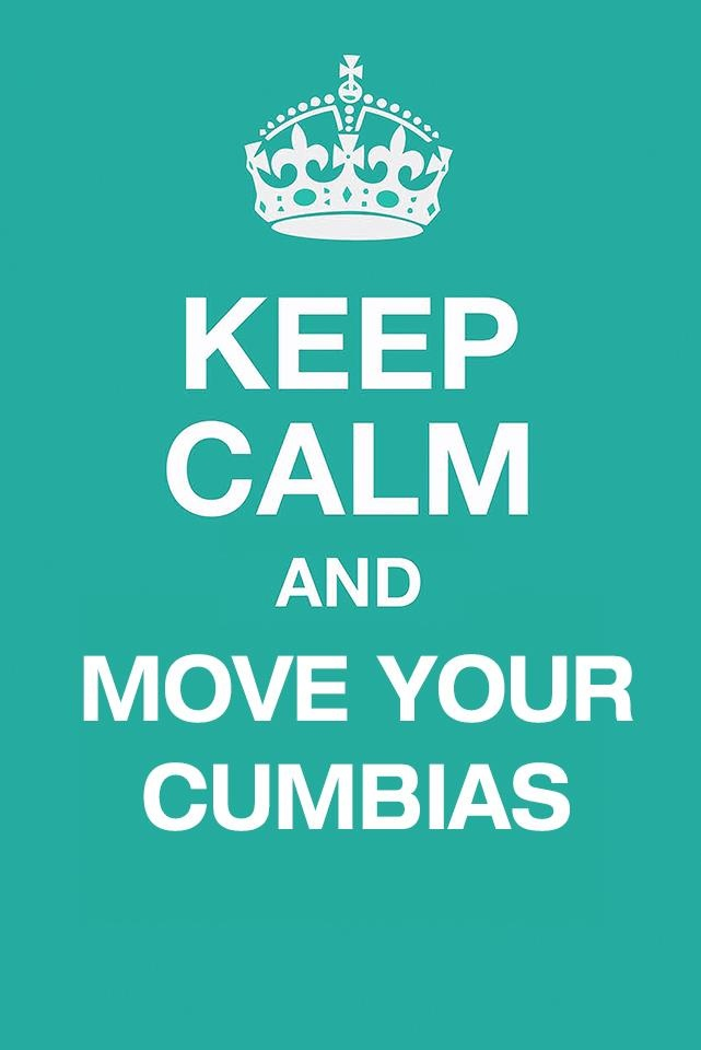 Keep calm and move your cumbias...