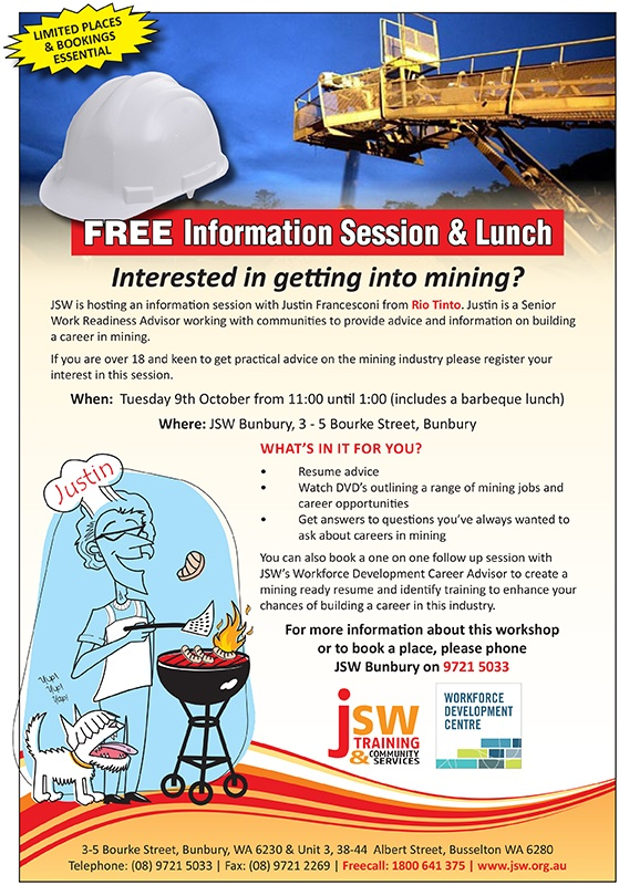 Interested in getting into mining?  FREE Information Session & Lunch  JSW is hosting an information session with Justin Francesconi from Rio Tinto. For more info: http://jswtrainingcommunityservices.blogspot.com.au/2012/09/free-information-session-lunch.html