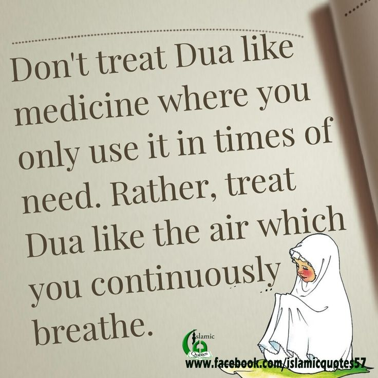 Don't treat Dua like medicine where you only use it in times of need. Rather, treat Dua like the air which you continuously breathe.