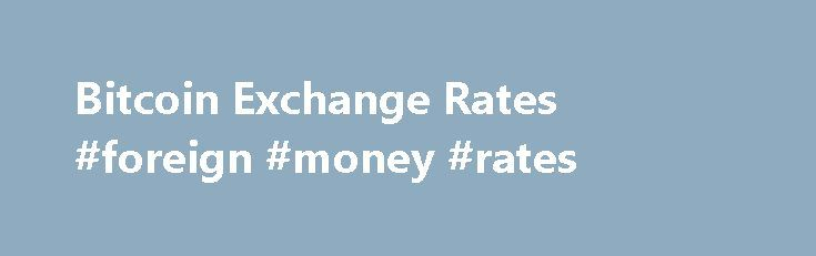 Bitcoin Exchange Rates #foreign #money #rates http://currency.nef2.com/bitcoin-exchange-rates-foreign-money-rates/  #exchange rate list # Bitcoin Best Bid Rate BitPay consolidates market depth from multiple exchanges to provide buyers with a Bitcoin Best Bid (BBB) exchange rate. We currently calculate the BBB based on bitcoin/US Dollar rates because of maximum liquidity. To calculate the exchange rate for US Dollars, we pull the market depth from exchanges with adequate liquidity and…