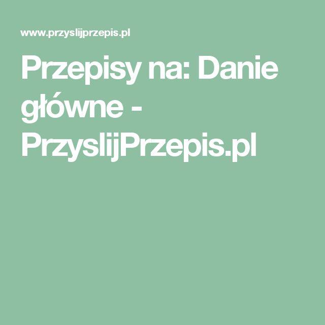 Przepisy na: Danie główne - PrzyslijPrzepis.pl