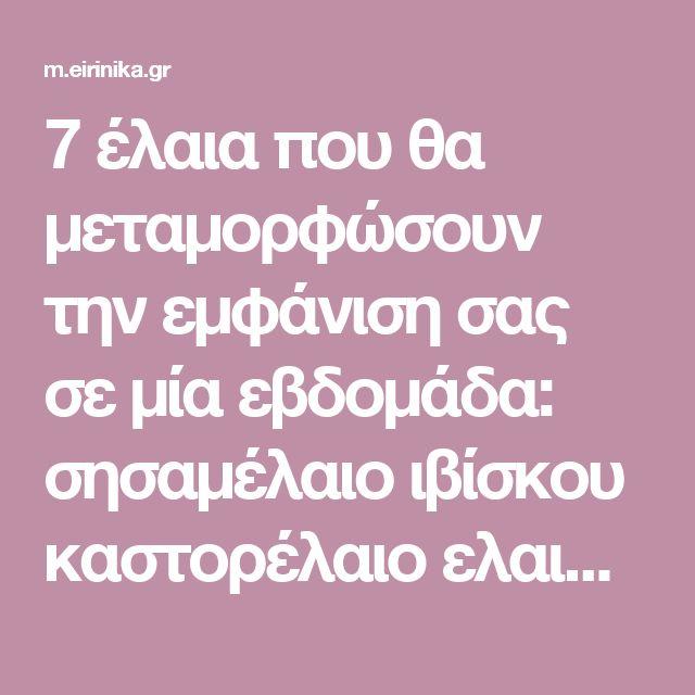 7 έλαια που θα μεταμορφώσουν την εμφάνιση σας σε μία εβδομάδα: σησαμέλαιο ιβίσκου καστορέλαιο ελαιόλαδο.... | eirinika.gr