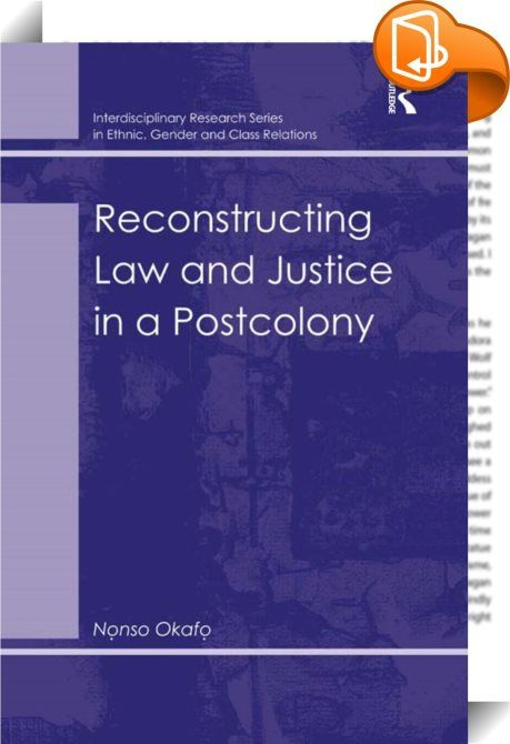 Reconstructing Law and Justice in a Postcolony    :  Drawing on data from a cross-section of postcolonial nations across the world and on a detailed case-study of Nigeria, this book examines the experience of recreating law and justice in postcolonial societies. The author's definition of postcolonial societies includes countries that have emerged from external colonial rule, such as Nigeria and India as well as societies that have overcome internal dominations, such as Afghanistan and...