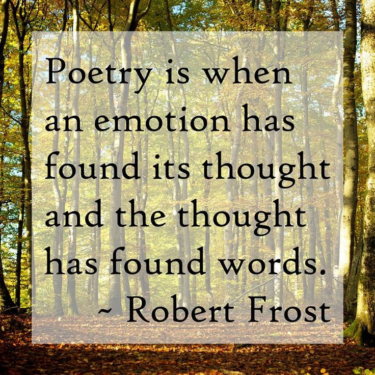 Poetry is when an emotion has found its thought and the thought has found words. -Robert Frost