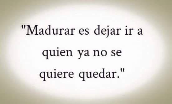 〽️ Madurara es dejar ir a quien ya no se quiere quedar.