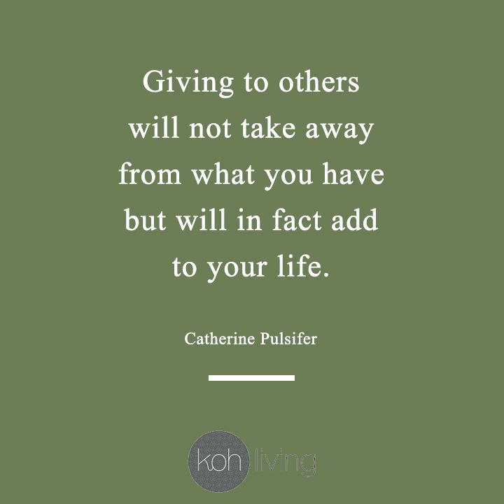 Giving To Others Will Not Take Away From What You Have But Will In Fact Add To Your Life Catherine Pulsifier Quote Giving Gifting Kohliving
