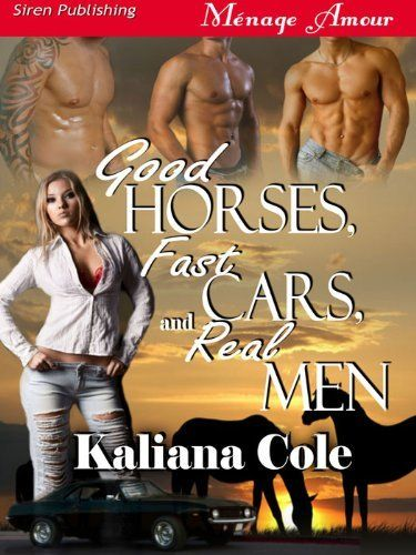 Good Horses, Fast Cars and Real Men (Siren Publishing Menage Amour) by Kaliana Cole. $5.38. Publisher: Siren Publishing (August 9, 2011). 284 pages. Author: Kaliana Cole