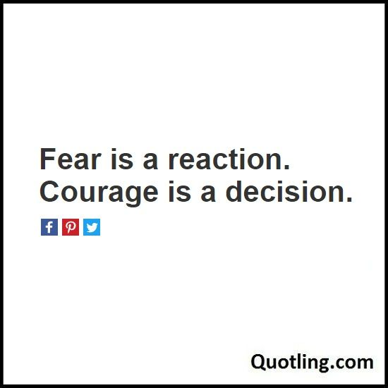 Fear is a reaction. Courage is a decision - Fear Quote | Quote About Fear By Quotling | The Quotes That You Love.
