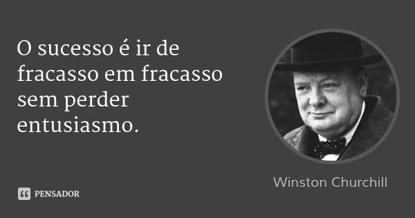 O sucesso é ir de fracasso em fracasso sem perder entusiasmo. — Winston Churchill