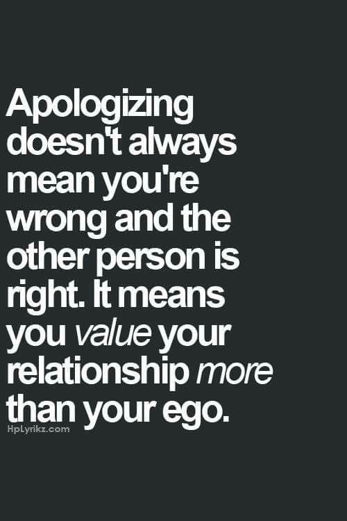 Apologizing doesn't always mean you're wrong and the other person is right. It means you value your relationship more than