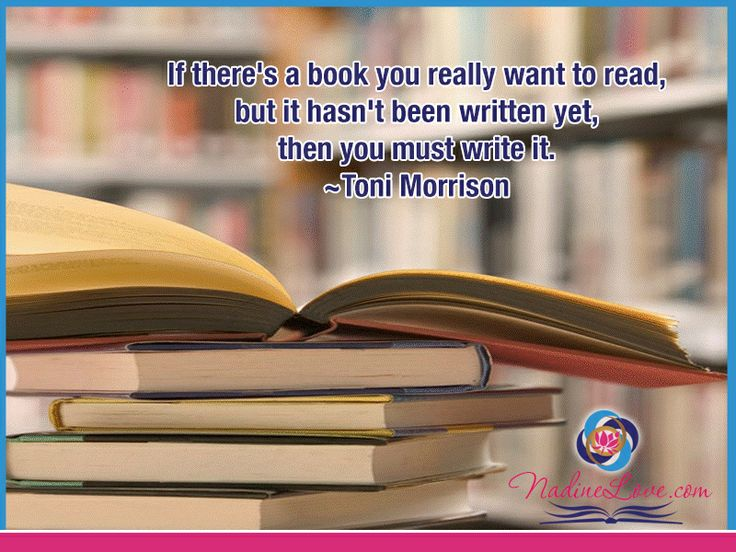 If there's a book you really want to read, but it hasn't been written yet, then you must write it.  ~Toni Morrison www.NadineLove.com