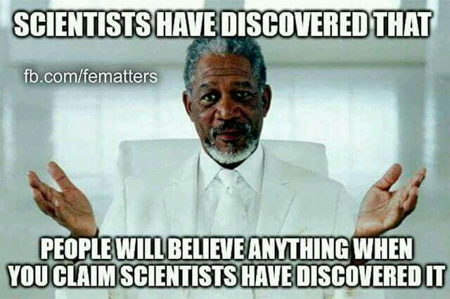 Scientists have discovered that people will believe anything when you claim scientists have discovered it.