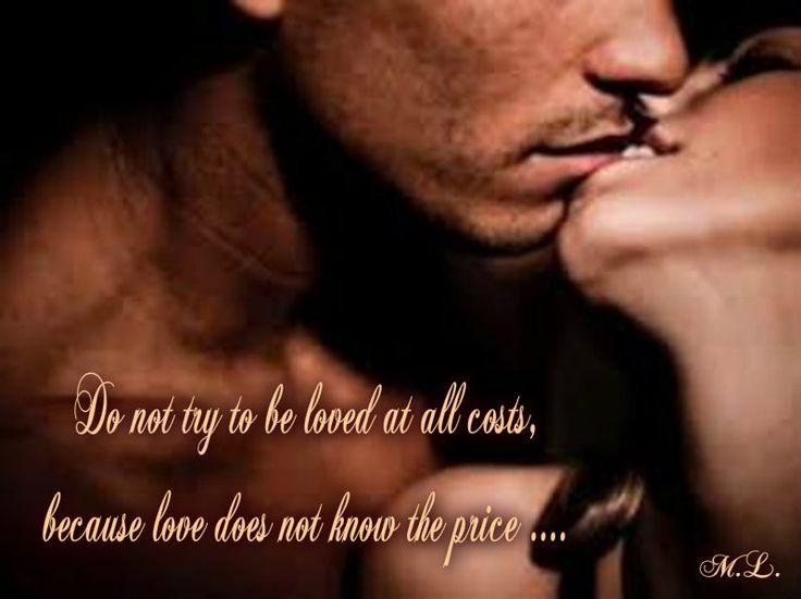 Nesnaž se být milován za každou cenu, protože láska cenu nezná....