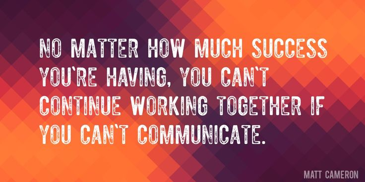 Quote by Matt Cameron => No matter how much success you're having, you can't continue working together if you can't communicate.