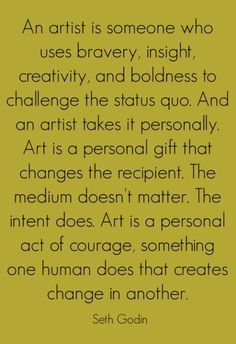"""""""An artist is someone who uses bravery, insight, creativity, and boldness to challenge the status quo. And an artist takes it personally..."""" --Seth Grodin"""