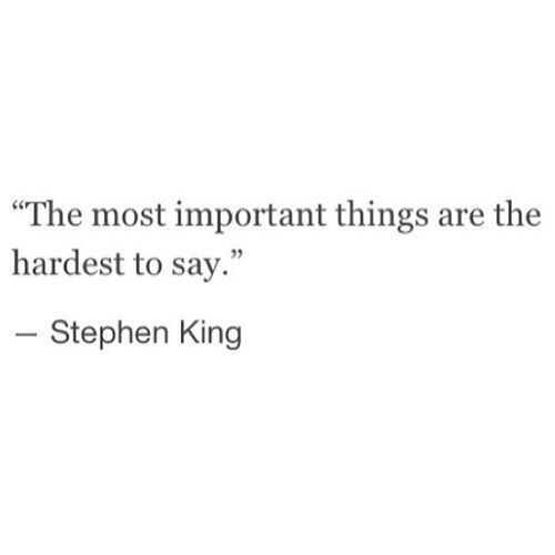 The most important things are the hardest to say .......