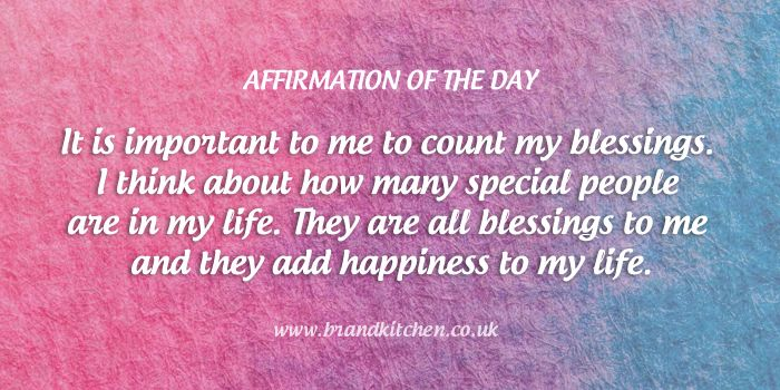 """Affirmation of the day. """"It is important to me to count my blessings. I think about how many special people are in my life. They are all blessings to me and they add happiness to my life."""""""