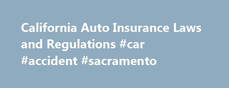 "California Auto Insurance Laws and Regulations #car #accident #sacramento http://insurances.nef2.com/california-auto-insurance-laws-and-regulations-car-accident-sacramento/  # California Auto Insurance Laws and Regulations This article explains key California laws related to car insurance, and how those laws work in the context of a car accident insurance claim or injury lawsuit. We'll take a look at California's status as a ""fault"" car insurance state, and the kinds of car insurance…"