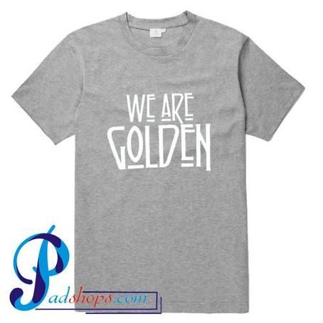 We Are Golden T Shirt